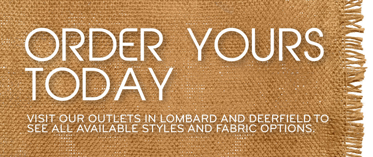 Order Yours Today! Visit our outlets in Lombard and Deerfield to see all available styles and fabric options.
