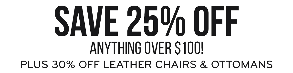 Save 25% Off Anything Over $100! Plus 30% Off Leather Chairs & Ottomans