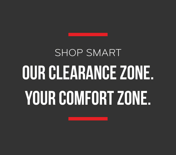 Shop Smart Our Clearance Zone. Your Comfort Zone.