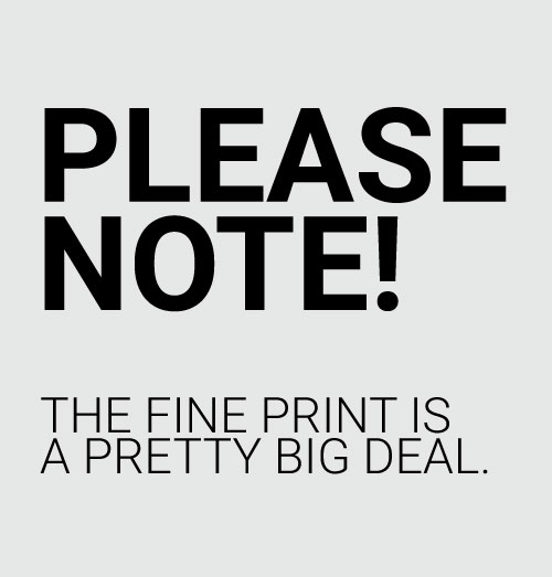 Please Note! The Fine Print is a Pretty Big Deal.