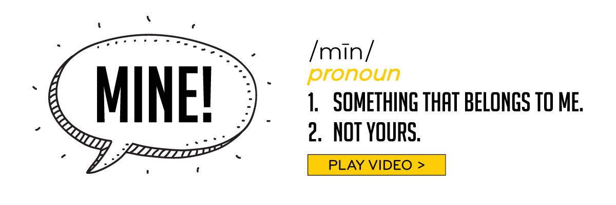 Mine! Pronoun 1-Something that belongs to me. 2-Not Yours.