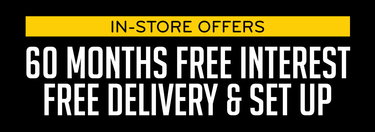 In-Store Offers 60 Months Free Interest Free Delivery & Set Up