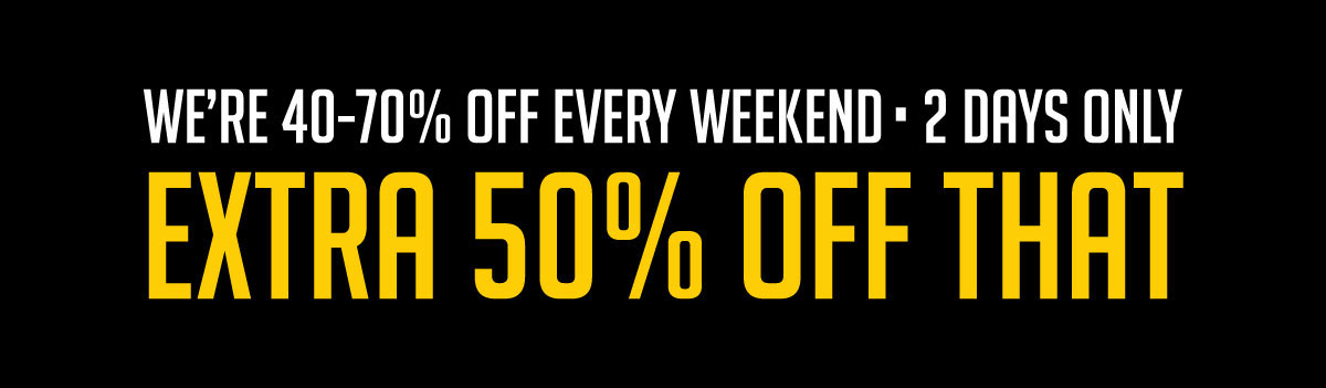 We're 40-70% Off Every Weekend 2 Days Only Extra 50% Off That