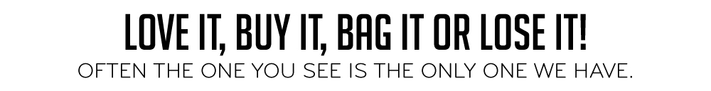 Love It, Buy It, Bag It or Lose It! Often the One You See is the Only One we Have