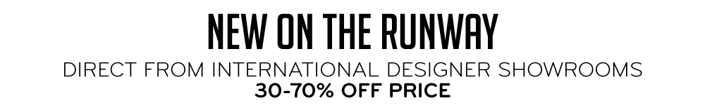 New on the Runway Direct from International Designer Showrooms 30-70% Off Price
