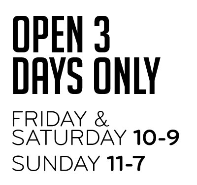 Open 3 Days Only Friday & Saturday 10-9 Sunday 11-7