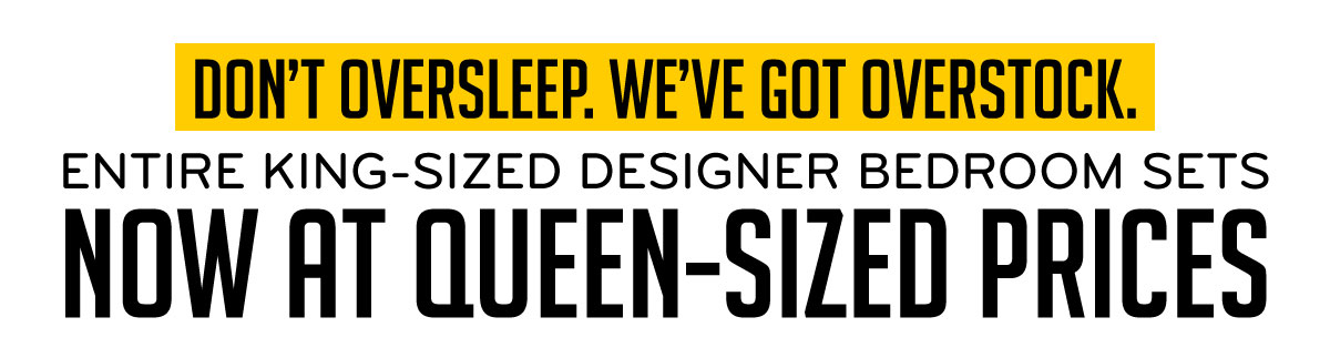 Don't Oversleep. We've Got Overstock. Entire King-Sized Designer Bedroom Sets Now at Queen-Sized Prices