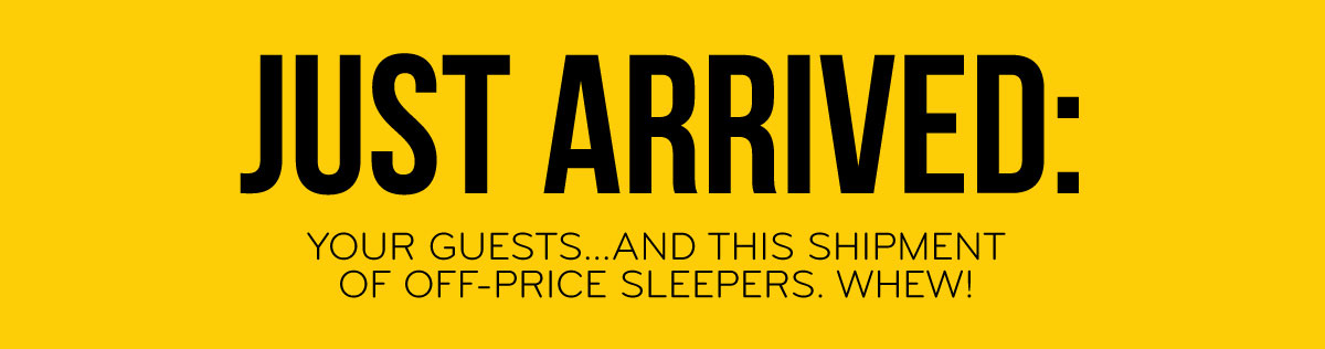 Just Arrived: Your Guests...And This Shipment Of Off-Price Sleepers. Whew!